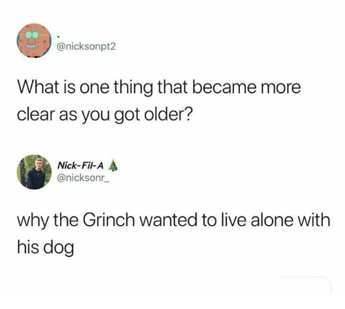 Being Alone, Dank, and The Grinch: nicksonpt2  What is one thing that became more  clear as you got older?  Nick-Fil-A  @nicksonr  why the Grinch wanted to live alone with  his dog