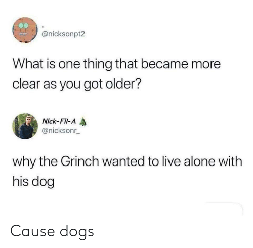 Being Alone, Dogs, and The Grinch: @nicksonpt2  What is one thing that became more  clear as you got older?  Nick-Fil-A  @nicksonr  why the Grinch wanted to live alone with  his dog Cause dogs