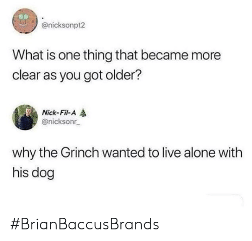 The Grinch: @nicksonpt2  What is one thing that became more  clear as you got older?  Nick-Fil-A  @nicksonr  why the Grinch wanted to live alone with  his dog #BrianBaccusBrands