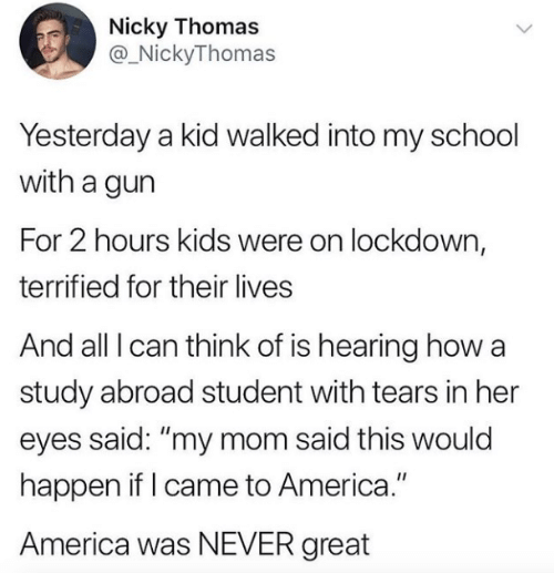 "Would Happen: Nicky Thomas  @_NickyThomas  Yesterday a kid walked into my school  with a gun  For 2 hours kids were on lockdown,  terrified for their lives  And all I can think of is hearing how a  study abroad student with tears in her  eyes said: ""my mom said this would  happen if I came to America.""  America was NEVER great"