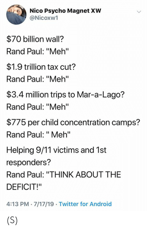 "9/11, Android, and Meh: Nico Psycho Magnet XW  @Nicoxw1  $70 billion wall?  Rand Paul: ""Meh'""  $1.9 trillion tax cut?  Rand Paul: ""Meh'""  $3.4 million trips to Mar-a-Lago?  Rand Paul: ""Meh""  $775 per child concentration camps?  Rand Paul: ""Meh""  Helping 9/11 victims and 1st  responders?  Rand Paul: ""THINK ABOUT THE  DEFICIT!""  4:13 PM 7/17/19 Twitter for Android (S)"