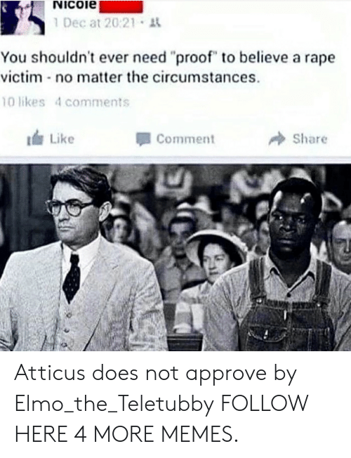 "teletubby: Nicoie  1 Dec at 20:21 t  You shouldn't ever need ""proof"" to believe a rape  victim no matter the circumstances  10 likes 4 comments  Like  Comment  Share Atticus does not approve by Elmo_the_Teletubby FOLLOW HERE 4 MORE MEMES."
