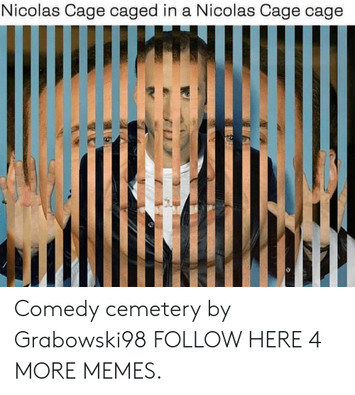Caged: Nicolas Cage caged in a Nicolas Cage cage Comedy cemetery by Grabowski98 FOLLOW HERE 4 MORE MEMES.