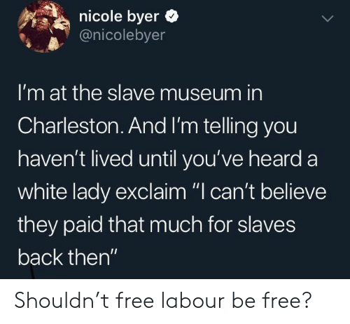 "Shouldn: nicole byer  @nicolebyer  I'm at the slave museum in  Charleston.And I'm telling you  haven't lived until you've heard a  white lady exclaim ""I can't believe  they paid that much for slaves  back then"" Shouldn't free labour be free?"