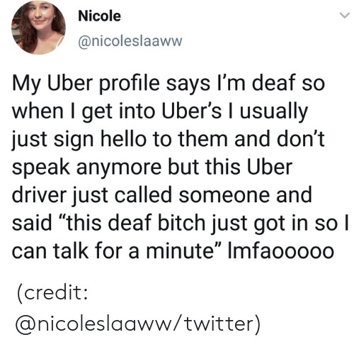 "Just Called: Nicole  @nicoleslaaww  My Uber profile says I'm deaf so  when I get into Uber's I usually  just sign hello to them and don't  speak anymore but this Uber  driver just called someone and  said ""this deaf bitch just got in so I  can talk for a minute"" Imfaoo000 (credit: @nicoleslaaww/twitter)"