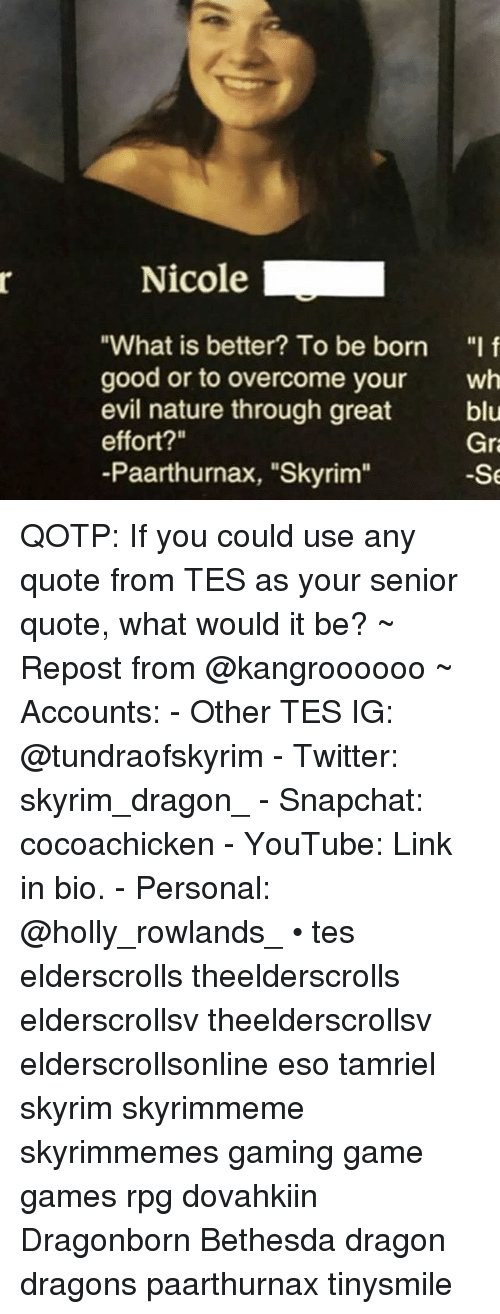 "Skyrim, Snapchat, and Twitter: Nicole .  ""What is better? To be born f  good or to overcome your wh  evil nature through great  effort?""  -Paarthurnax, ""Skyrim""  blu  Gr  -Se QOTP: If you could use any quote from TES as your senior quote, what would it be? ~ Repost from @kangroooooo ~ Accounts: - Other TES IG: @tundraofskyrim - Twitter: skyrim_dragon_ - Snapchat: cocoachicken - YouTube: Link in bio. - Personal: @holly_rowlands_ • tes elderscrolls theelderscrolls elderscrollsv theelderscrollsv elderscrollsonline eso tamriel skyrim skyrimmeme skyrimmemes gaming game games rpg dovahkiin Dragonborn Bethesda dragon dragons paarthurnax tinysmile"