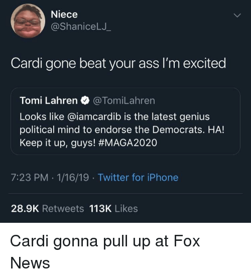Ass, Iphone, and News: Niece  @ShaniceLJ  Cardi gone beat your ass I'm excited  Tomi Lahren @TomiLahren  Looks like @iamcardib is the latest genius  political mind to endorse the Democrats. HA!  Keep it up, guys! #MAGA2020  7:23 PM -1/16/19 Twitter for iPhone  28.9K Retweets 113K Likes Cardi gonna pull up at Fox News