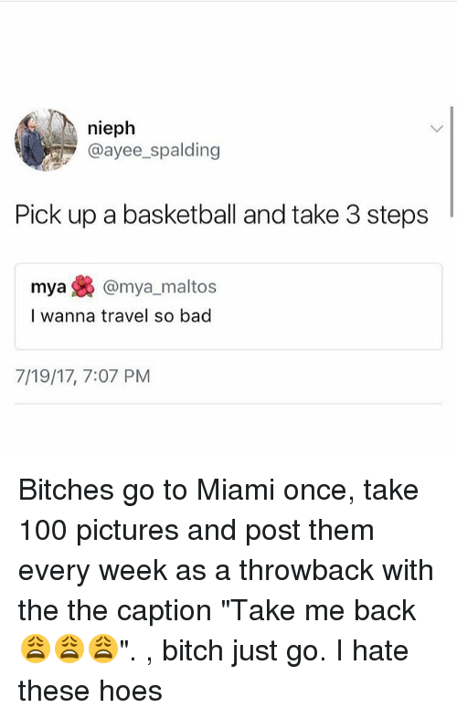 """Ayee: nieph  @ayee spalding  Pick up a basketball and take 3 steps  mya焕@mya, maltos  I wanna travel so bad  7/19/17, 7:07 PM Bitches go to Miami once, take 100 pictures and post them every week as a throwback with the the caption """"Take me back 😩😩😩"""". , bitch just go. I hate these hoes"""