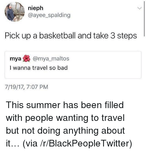 Ayee: nieph  @ayee_spalding  Pick up a basketball and take 3 steps  mya@mya_maltos  I wanna travel so bad  7/19/17, 7:07 PM <p>This summer has been filled with people wanting to travel but not doing anything about it&hellip; (via /r/BlackPeopleTwitter)</p>