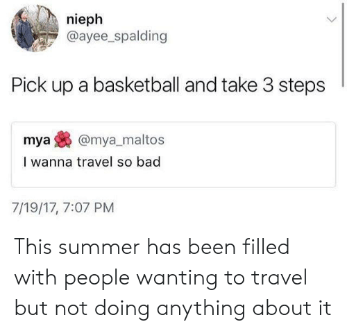 Bad, Basketball, and Summer: nieph  @ayee_spalding  Pick up a basketball and take 3 steps  mya@mya_maltos  I wanna travel so bad  7/19/17, 7:07 PM This summer has been filled with people wanting to travel but not doing anything about it