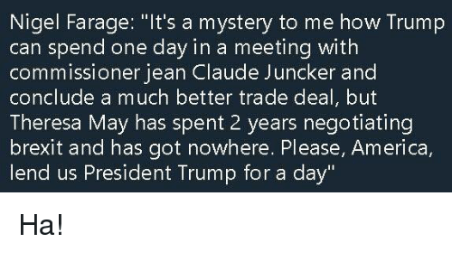 """us president: Nigel Farage: """"It's a mystery to me how Trump  can spend one day in a meeting with  commissioner jean Claude Juncker and  conclude a much better trade deal, but  Theresa May has spent 2 years negotiating  brexit and has got nowhere. Please, America  lend us President Trump for a day"""" Ha!"""