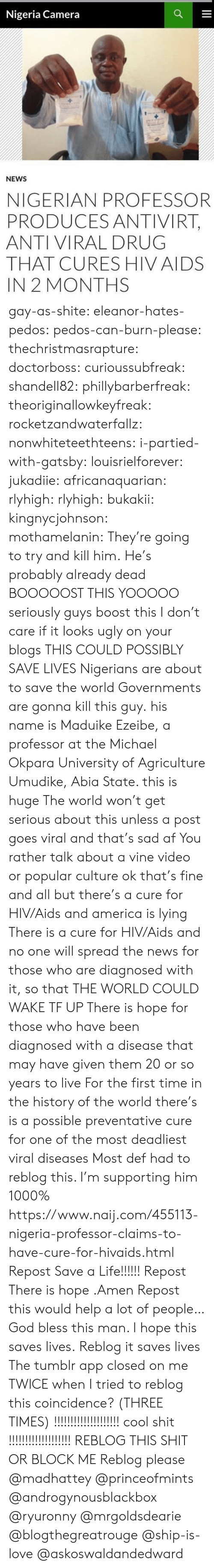 Yooooo: Nigeria Camera  NEWS  NIGERIAN PROFESSOR  PRODUCES ANTIVIRT,  ANTI VIRAL DRUG  THAT CURES HIV AIDS  IN 2 MONTHS gay-as-shite:  eleanor-hates-pedos:  pedos-can-burn-please:   thechristmasrapture:  doctorboss:  curioussubfreak:   shandell82:   phillybarberfreak:   theoriginallowkeyfreak:   rocketzandwaterfallz:   nonwhiteteethteens:  i-partied-with-gatsby:  louisrielforever:  jukadiie:  africanaquarian:  rlyhigh:  rlyhigh:  bukakii:  kingnycjohnson:  mothamelanin:  They're going to try and kill him.  He's probably already dead   BOOOOOST THIS  YOOOOO  seriously guys boost this I don't care if it looks ugly on your blogs THIS COULD POSSIBLY SAVE LIVES  Nigerians are about to save the world    Governments are gonna kill this guy.  his name is Maduike Ezeibe, a professor at the Michael Okpara University of Agriculture Umudike, Abia State. this is huge  The world won't get serious about this unless a post goes viral and that's sad af You rather talk about a vine video or popular culture ok that's fine and all but there's a cure for HIV/Aids and america is lying There is a cure for HIV/Aids and no one will spread the news for those who are diagnosed with it, so that THE WORLD COULD WAKE TF UP There is hope for those who have been diagnosed with a disease that may have given them 20 or so years to live For the first time in the history of the world there's is a possible preventative cure for one of the most deadliest viral diseases   Most def had to reblog this. I'm supporting him 1000%   https://www.naij.com/455113-nigeria-professor-claims-to-have-cure-for-hivaids.html   Repost  Save a Life!!!!!! Repost   There is hope .Amen Repost this would help a lot  of people…   God bless this man. I hope this saves lives.   Reblog it saves lives   The tumblr app closed on me TWICE when I tried to reblog this  coincidence? (THREE TIMES)  !!!!!!!!!!!!!!!!!!!! cool shit !!!!!!!!!!!!!!!!!!!   REBLOG THIS SHIT OR BLOCK ME  Reblog please @madhattey @princeofmints @androgynousblackb