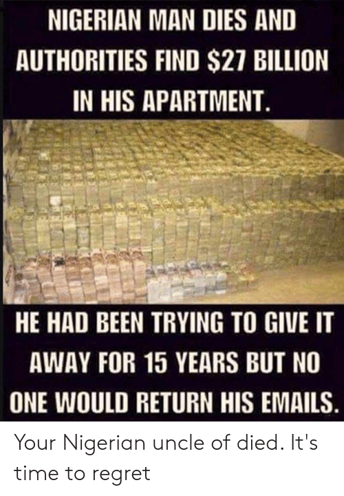 Polandball: NIGERIAN MAN DIES AND  AUTHORITIES FIND $27 BILLION  IN HIS APARTMENT  HE HAD BEEN TRYING TO GIVE IT  AWAY FOR 15 YEARS BUT NO  ONE WOULD RETURN HIS EMAILS Your Nigerian uncle of died. It's time to regret