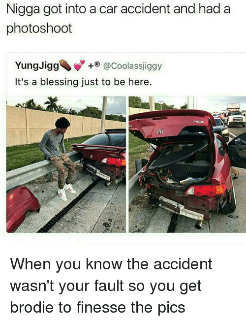 Memes, 🤖, and Got: Nigga got into a car accident and had a  photoshoot  Yung Jigg  @Coolassjiggy  It's a blessing just to be here.  (A) When you know the accident wasn't your fault so you get brodie to finesse the pics
