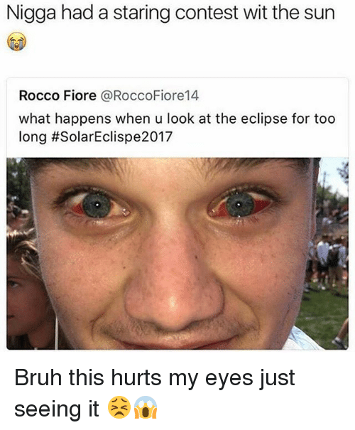 Conteste: Nigga had a staring contest wit the sun  Rocco Fiore @RoccoFiore14  what happens when u look at the eclipse for too  long Bruh this hurts my eyes just seeing it 😣😱
