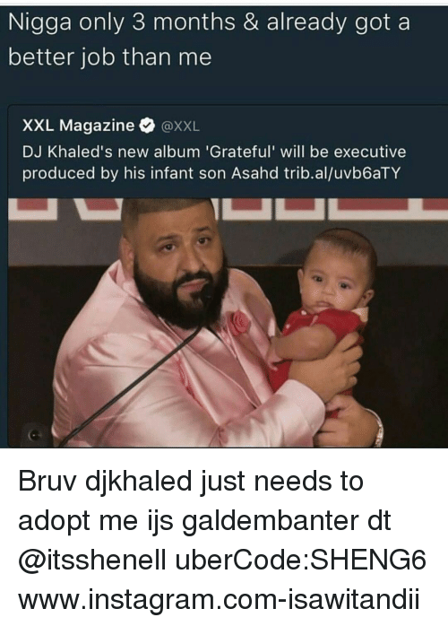 Producive: Nigga only 3 months & already got a  better job than me  XXL Magazine  XXL  DJ Khaled's new album 'Grateful' will be executive  produced by his infant son Asahd  trib.aluvb6aTY Bruv djkhaled just needs to adopt me ijs galdembanter dt @itsshenell uberCode:SHENG6 www.instagram.com-isawitandii