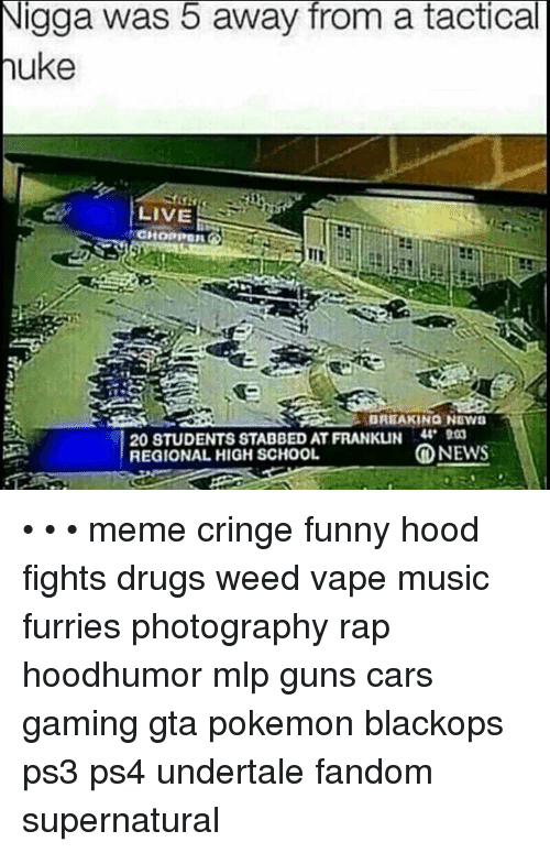 High School Memes: Nigga was 5 away from a tactical  uke  LIVE  BREAKING NEWS  20 8TUDENTS STABBED AT FRANKUN 44 900  NEWS  REGIONAL HIGH SCHOOL • • • meme cringe funny hood fights drugs weed vape music furries photography rap hoodhumor mlp guns cars gaming gta pokemon blackops ps3 ps4 undertale fandom supernatural
