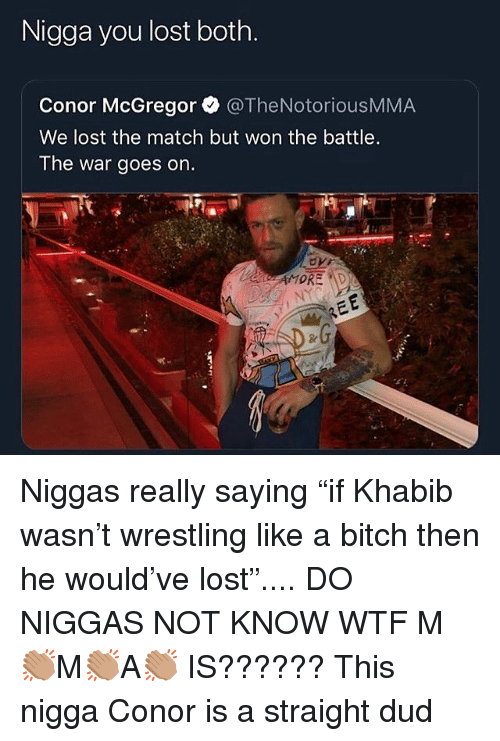"""Bitch, Conor McGregor, and Wrestling: Nigga you lost both.  Conor McGregor @TheNotoriousMMA  We lost the match but won the battle.  The war goes on. Niggas really saying """"if Khabib wasn't wrestling like a bitch then he would've lost"""".... DO NIGGAS NOT KNOW WTF M👏🏽M👏🏽A👏🏽 IS?????? This nigga Conor is a straight dud"""