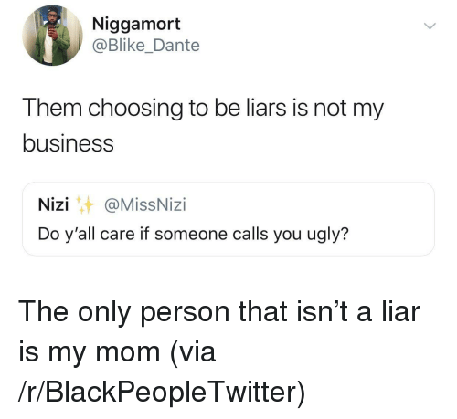 You Ugly: Niggamort  @Blike_Dante  Them choosing to be liars is not my  business  Nizi@MissNizi  Do y'all care if someone calls you ugly? The only person that isn't a liar is my mom (via /r/BlackPeopleTwitter)