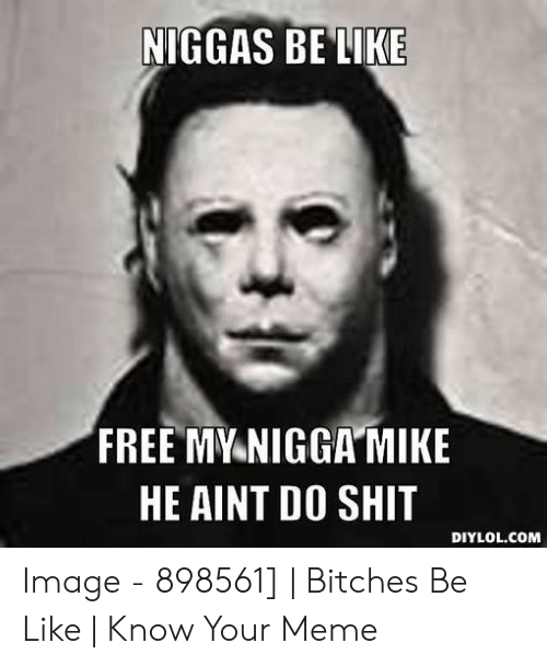 Bitches Be Like Meme: NIGGAS BELIKE  FREE MY NIGGAMIKE  HE AINT DO SHIT  DIYLOL.COM Image - 898561] | Bitches Be Like | Know Your Meme