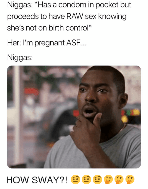 "How Sway: Niggas: ""Has a condom in pocket but  proceeds to have RAW sex knowing  she's not on birth control*  Her: l'm pregnant ASF..  Niggas HOW SWAY?! 🤨🤨🤨🤔🤔🤔"
