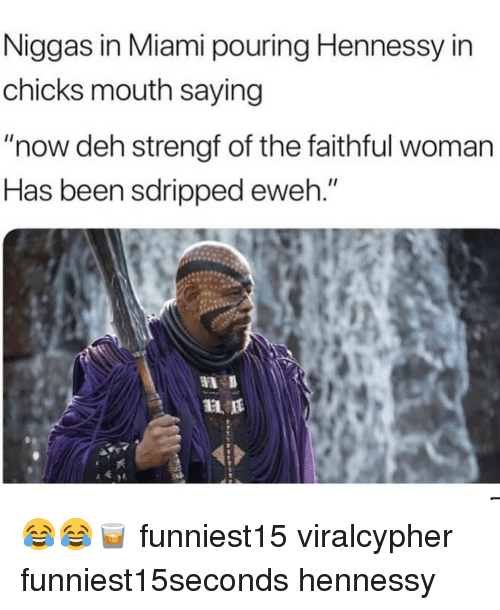 "Funny, Hennessy, and Been: Niggas in Miami pouring Hennessy in  chicks mouth saying  ""now deh strengt of the faithful woman  Has been sdripped eweh."" 😂😂🥃 funniest15 viralcypher funniest15seconds hennessy"