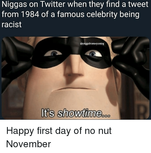 Showtime: Niggas on Twitter when they find a tweet  from 1984 of a famous celebrity being  racist  Caniggafromwyoming  It's showtime.oco Happy first day of no nut November