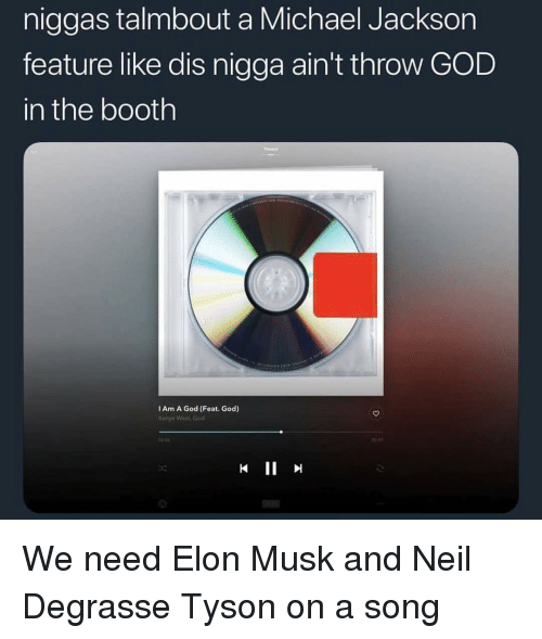 God, Kanye, and Memes: niggas talmbout a Michael Jackson  feature like dis nigga ain't throw GOD  in the booth  I Am A God (Feat. God)  Kanye Wist. Got  13st We need Elon Musk and Neil Degrasse Tyson on a song