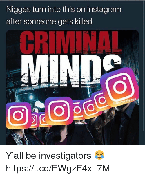Instagram, Mind, and Sass: Niggas turn into this on instagram  after someone gets killed  CRIMINAL  MIND  sass  @domeat Y'all be investigators 😂 https://t.co/EWgzF4xL7M
