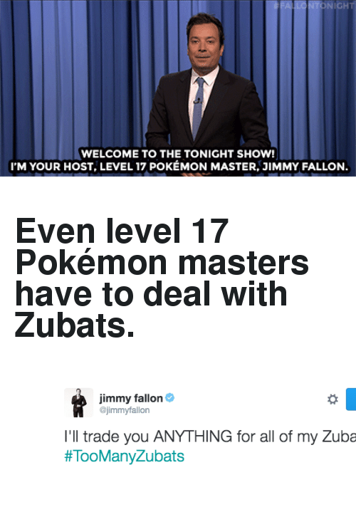 "Pokemon Master: NIGH  WELCOME TO THE TONIGHT SHOW!  I'M YOUR HOST, LEVEL 17 POKÉMON MASTER, JIMMY FALLON <h2>Even level 17 Pokémon masters have to deal with Zubats.</h2><figure class=""tmblr-full"" data-orig-height=""165"" data-orig-width=""629""><img src=""https://78.media.tumblr.com/5d2d20ddf75ef1143b70923f5656a5ce/tumblr_inline_oa7up2tEWX1qgt12i_540.png"" data-orig-height=""165"" data-orig-width=""629""/></figure>"