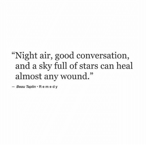 "Good, Stars, and Air: ""Night air, good conversation,  and a sky full of stars can heal  almost any wound.""  - Beau Taplin R e medy"