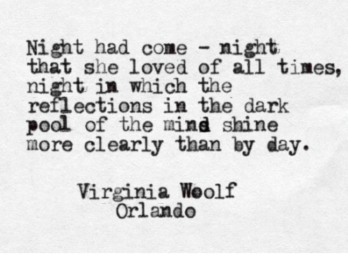 Orlando, Virginia, and Mind: Night had come night  that she loved of all tines,  night in which  reflections in the dark  poal of the mind shine  more clearly than by day  risntotions in the dark  Virginia Weolf  Orlando