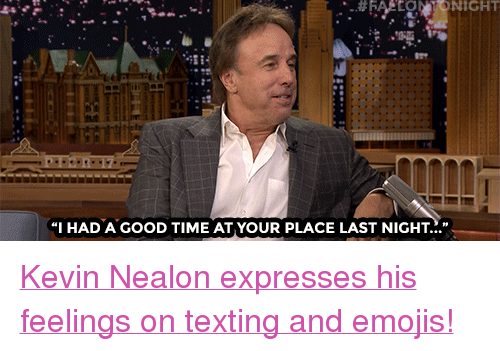 "Had A Good Time: NIGHT  ""I HAD A GOOD TIME AT YOUR PLACE LAST NIGHT."" <p><a href=""https://www.youtube.com/watch?v=TFzdL-3exz4"" target=""_blank"">Kevin Nealon expresses his feelings on texting and emojis!</a></p>"