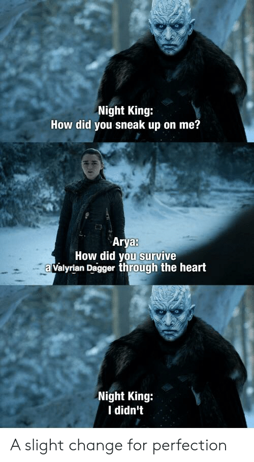 Heart, Change, and Arya: Night King:  How did you sneak up on me?  Arya:  How did you survive  a valyrian Dagger through the heart  Night King:  I didn't A slight change for perfection