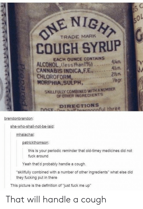 """A Number Of: NIGHT  ol  TRADE MARK  COUGH SYRUP  EACH OUNCE CONTAINS  ALCOHOL,(less than1%)  CANNABIS INDICA,F.E...2  MORPHIA,SULPH,  47am.  %m.  0 1  , CHLOROFORM,  SKILLFULLY COMBINED WITH A NUMBER  OF OTHER INGREDIENTS  DIRECTIONS  onful three  brendonbrandon  she-wh  mhalachai  patrickthomson:  this is your periodic reminder that old-timey medicines did not  fuck around  Yeah thatd probably handle a cough.  skillfully combined with a number of other ingredients"""" what else did  they fucking put in there  This picture is the definition of """"just fuck me up"""" That will handle a cough"""