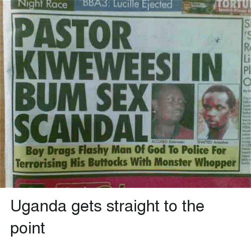 Funny, God, and Monster: Night Race BBA3: Lucille Ejected  TORTU  PASTOR  KIWEWEESI IN  BUM SEX  SCANDALE  Boy Drags Flashy Man Of God To Police For  Terrorising His Buttocks With Monster Whopper Uganda gets straight to the point