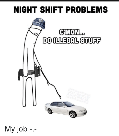 night shift: NIGHT SHIFT PROBLEMS  DO ILLEGAL STUFF My job -.-