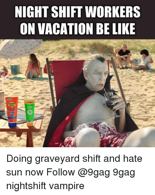 night shift: NIGHT SHIFT WORKERS  ON VACATION BE LIKE Doing graveyard shift and hate sun now Follow @9gag 9gag nightshift vampire