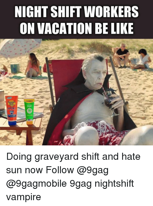 9gag, Be Like, and Memes: NIGHT SHIFT WORKERS  ON VACATION BE LIKE Doing graveyard shift and hate sun now Follow @9gag @9gagmobile 9gag nightshift vampire