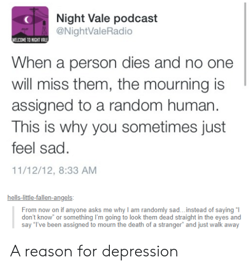Just Walk Away: Night Vale podcast  NightValeRadio  ELCOME TO NIGHT VR  When a person dies and no one  will miss them, the mourning is  assigned to a random human  This is why you sometimes just  feel sad.  11/12/12, 8:33 AM  hells-little-fallen-angels  From now on if anyone asks me why I am randomly sad...instead of saying l  say T've been assigned to mourn the death of a stranger and just walk away A reason for depression