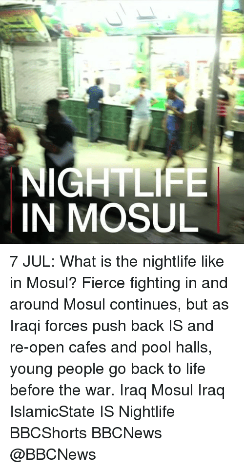 nightlife: NIGHTLIFE  IN MOSUL 7 JUL: What is the nightlife like in Mosul? Fierce fighting in and around Mosul continues, but as Iraqi forces push back IS and re-open cafes and pool halls, young people go back to life before the war. Iraq Mosul Iraq IslamicState IS Nightlife BBCShorts BBCNews @BBCNews