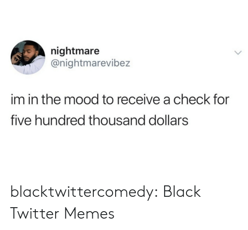 Twitter Memes: nightmare  @nightmarevibez  im in the mood to receive a check for  five hundred thousand dollars blacktwittercomedy:  Black Twitter Memes