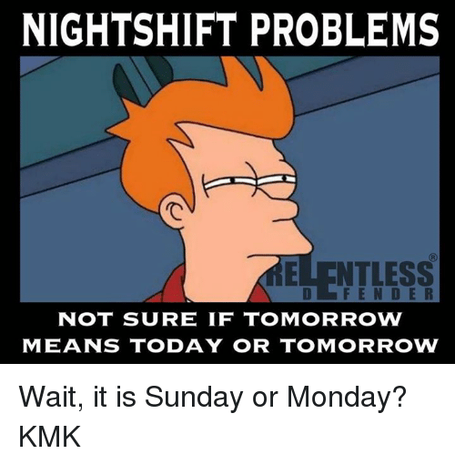 Memes, 🤖, and Not Sure If: NIGHTSHIFT PROBLEMS  NTLESS  NOT SURE IF TOMORROW  MEANS TODAY OR TOMORROW Wait, it is Sunday or Monday? KMK