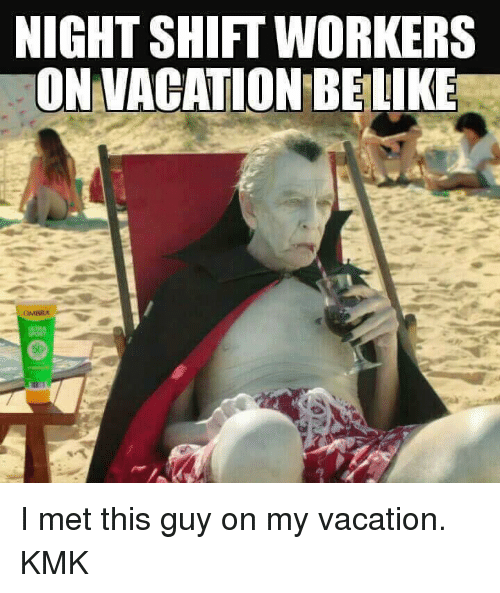 Memes, Mets, and Vacation: NIGHTSHIFT WORKERS  ON VACATION BELIKE I met this guy on my vacation.  KMK