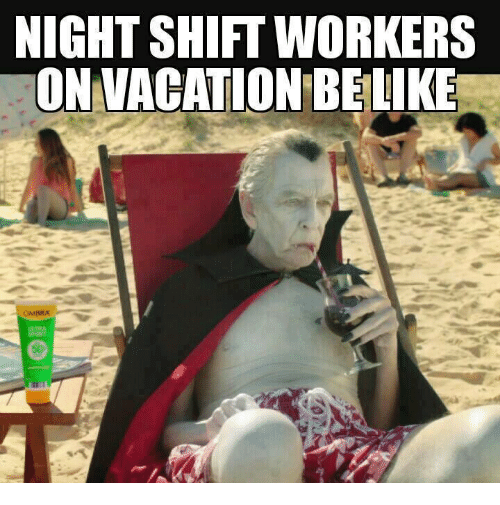Memes, Vacation, and 🤖: NIGHTSHIFT WORKERS  ON VACATION BELIKE  OMBRA