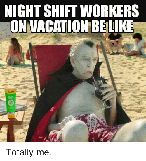Memes, Vacation, and 🤖: NIGHTSHIFT WORKERS  ON VACATION BELIKE Totally me.