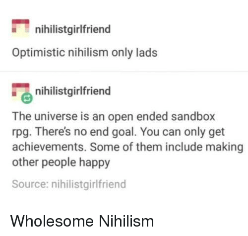 Goal, Happy, and Optimistic: nihilistgirlfriend  Optimistic nihilism only lads  nihilistgirlfriend  The universe is an open ended sandbox  rpg. There's no end goal. You can only get  achievements. Some of them include making  other people happy  Source: nihilistgirlfriend <p>Wholesome Nihilism</p>