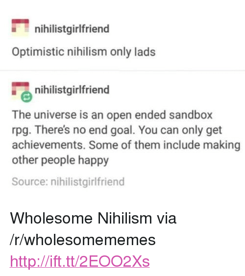 """Goal, Happy, and Http: nihilistgirlfriend  Optimistic nihilism only lads  nihilistgirlfriend  The universe is an open ended sandbox  rpg. There's no end goal. You can only get  achievements. Some of them include making  other people happy  Source: nihilistgirlfriend <p>Wholesome Nihilism via /r/wholesomememes <a href=""""http://ift.tt/2EOO2Xs"""">http://ift.tt/2EOO2Xs</a></p>"""