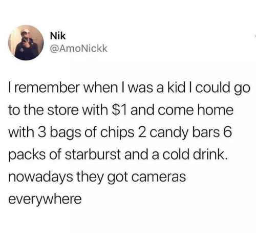 Candy, Home, and Cold: Nik  @AmoNickk  I remember when I was a kid I could go  to the store with $1 and come home  with 3 bags of chips 2 candy bars 6  packs of starburst and a cold drink.  nowadays they got cameras  evervwhere