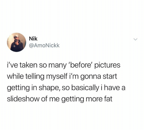 Taken, Pictures, and Fat: Nik  @AmoNickk  i've taken so many 'before' pictures  while telling myself i'm gonna start  getting in shape, so basically i have a  slideshow of me getting more fat